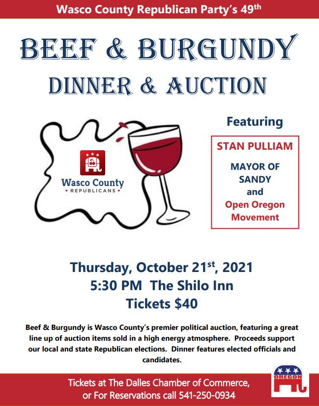 Wasco County Republican Party's 49th Beef and Burgundy Dinner and Auction. Featuring Stan Pulliam, mayor of Sandy and Open Oregon Movement. Thursday October 21st, 2021 5:30pm at The Shilo Inn tickets are $40. Beef and Burgundy is Wasco County's premier political auction, featuring a great line up of auction items sold in a high energy atmosphere. Proceeds support our local and state Republican elections. Dinner features elected officals and candidates. Tickets at The Dalles Chamber of Commerce, or For Reservations call 541-250-0934